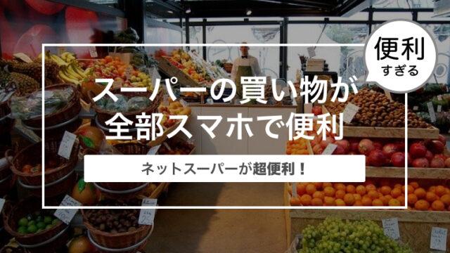 ネットスーパーが超便利!|スーパーの買い物が全部スマホで便利にできる