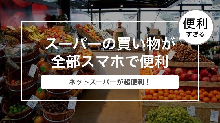 ネットスーパーが超便利! スーパーの買い物が全部スマホで便利にできる