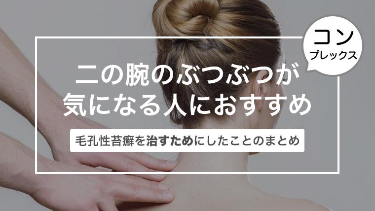 二の腕のぶつぶつが気になる人におすすめ!〜毛孔性苔癬を治すためにしたことのまとめ〜