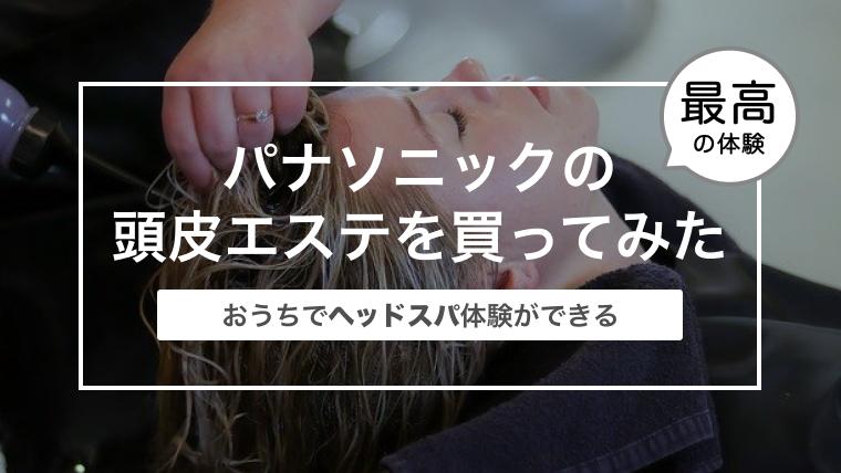 パナソニックの頭皮エステを買ってみた!〜おうちでヘッドスパ体験ができる〜